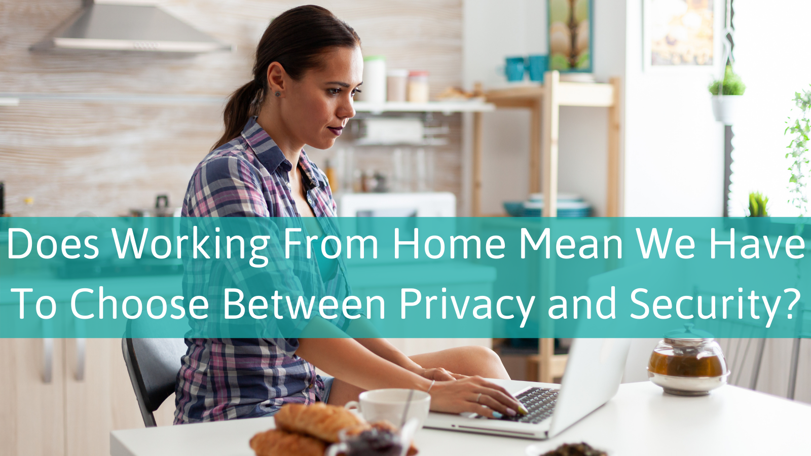 Does WFH Mean We Have to Choose Between Privacy and Security?