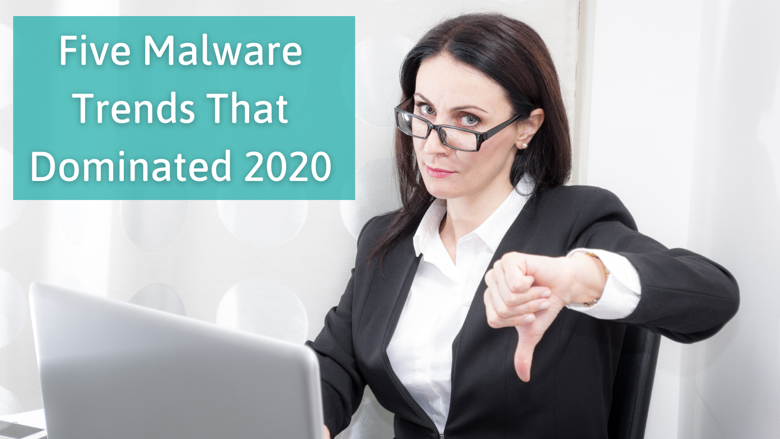 Five Malware Trends That Dominated 2020 (And Will Still Be Here in 2021)